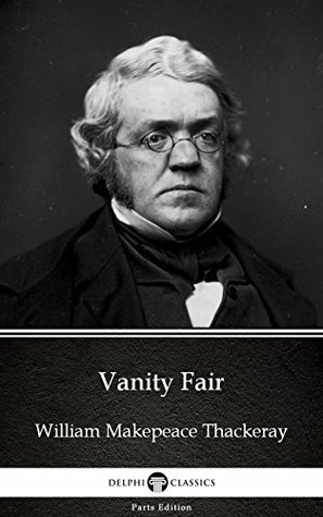 Vanity Fair by William Makepeace Thackeray - Delphi Classics (Illustrated) (Delphi Parts Edition (William Makepeace Thackeray) Book 4)