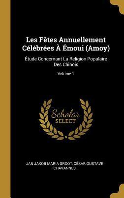 Les F�tes Annuellement C�l�br�es � �moui (Amoy): �tude Concernant La Religion Populaire Des Chinois; Volume 1
