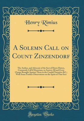 A Solemn Call on Count Zinzendorf: The Author, and Advocate of the Sect of Herrn Huters, Commonly Call'd Moravians, to Answer All and Every Charge Brought Against Them in the Candid Narrative &c.; With Some Further Observations on the Spirit of That Sect