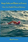Keep Calm and Swim to France: Tales of an English Channel Swimmer