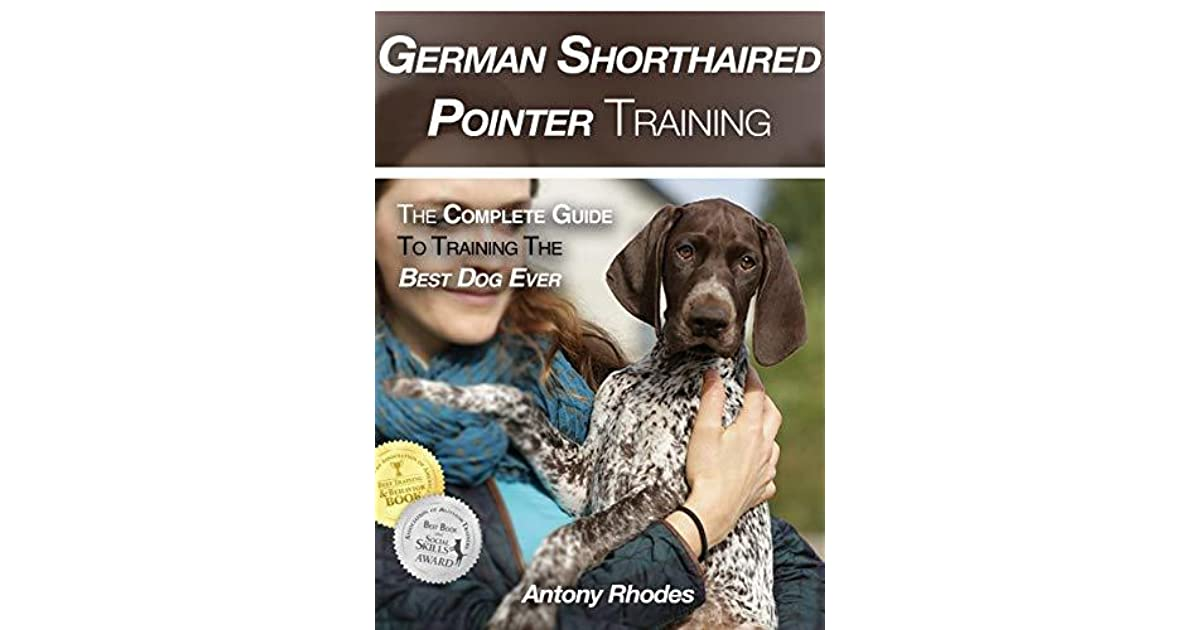 German Shorthaired Pointer Training The Complete Guide To Training The Best Dog Ever By Antony Rhodes