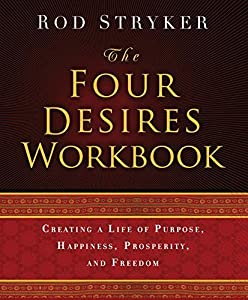 The Four Desires Workbook: Creating a Life of Purpose, Happiness, Prosperity, and Freedom