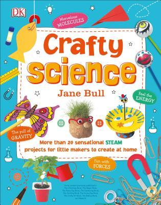 Crafty Science More than 20 Sensational STEAM Projects to Create at Home