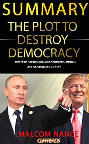 Summary: The Plot to Destroy Democracy: How Putin and His Spies Are Undermining America and Dismantling the West by Malcom Nance