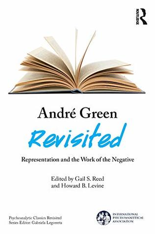 André Green Revisited: Representation and the Work of the Negative (The International Psychoanalytical Association Psychoanalytic Classics Revisited)