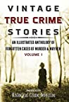 Vintage True Crime Stories Vol I: An Illustrated Anthology of Forgotten Cases of Murder & Mayhem