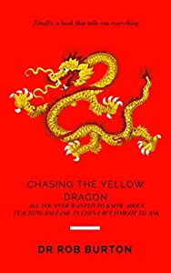 Chasing the Yellow Dragon: All you ever wanted to ask about teaching English in China but forgot to ask