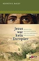 Jesus war kein Europäer: Die Kultur des Nahen Ostens und die Lebenswelt der Evangelien