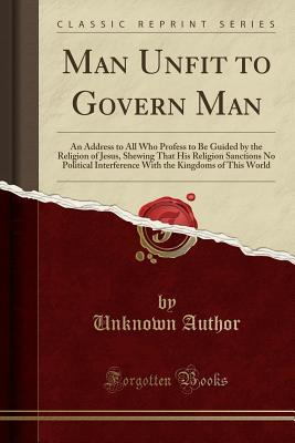 Man Unfit to Govern Man: An Address to All Who Profess to Be Guided by the Religion of Jesus, Shewing That His Religion Sanctions No Political Interference with the Kingdoms of This World (Classic Reprint)