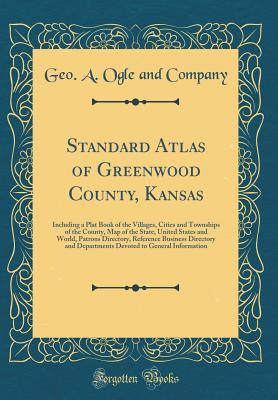Standard Atlas of Greenwood County, Kansas: Including a Plat Book of the Villages, Cities and Townships of the County, Map of the State, United States and World, Patrons Directory, Reference Business Directory and Departments Devoted to General Informatio