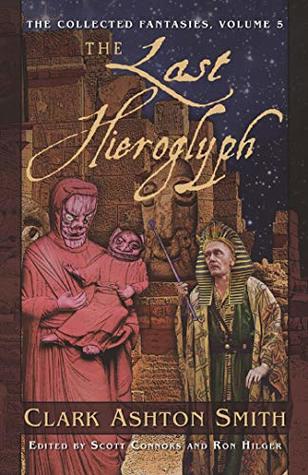 The Collected Fantasies of Clark Ashton Smith: The Last Hieroglyph