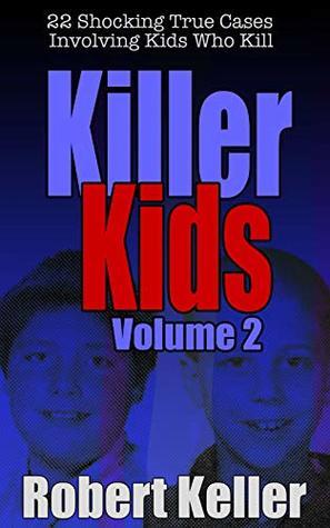 Killer Kids: Volume 2: 22 Shocking True Cases Involving Kids Who Kill