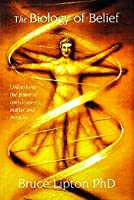 The Biology of Belief: Unleashing the Power of Consciousness, Matter,  Miracles
