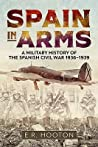 Spain in Arms: A Military History of the Spanish Civil War 1936 - 1939 by E.R. Hooton