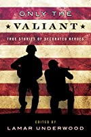 Only the Valiant: True Stories of Decorated Heroes
