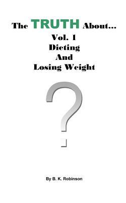 The Truth About... Vol.1: Dieting and Losing Weight B K Robinson