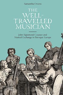 The Well-travelled Musician John Sigismond Cousser and Musical Exchange in Baroque Europe