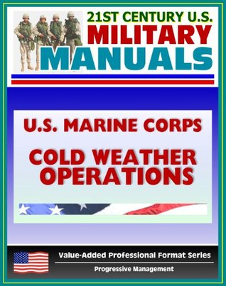 21st Century U.S. Military Manuals: U.S. Marine Corps (USMC) Guide To Cold Weather Operations MCRP 3-35.1A