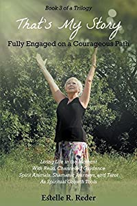Fully Engaged on a Courageous Path: Living Life in the Moment With Reiki, Channeled Guidance Spirit Animals, Shamanic Journeys, and Tarot As Spiritual Growth Tools (That's My Story Book 3)