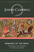 Romance of the Grail: The Magic & Mystery of Arthurian Myth (The Collected Works of Joseph Campbell Book 7)