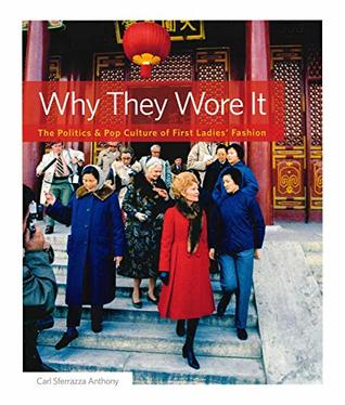 Why They Wore It The Politics And Pop Culture Of First Ladies Fashion By Carl Sferrazza Anthony