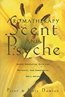 Aromatherapy: Scent and Psyche: Using Essential Oils for Physical and Emotional Well-Being