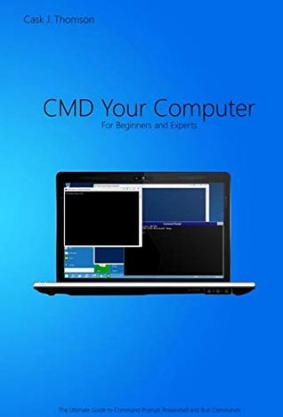 CMD Your Computer: An In-Depth Guide to Command Prompt, Batch Programming and Powershell