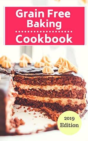 Grain Free Baking Cookbook: Healthy Grain Free Baking And Dessert Recipes (Gluten Free Dessert Cookbook Book 1)