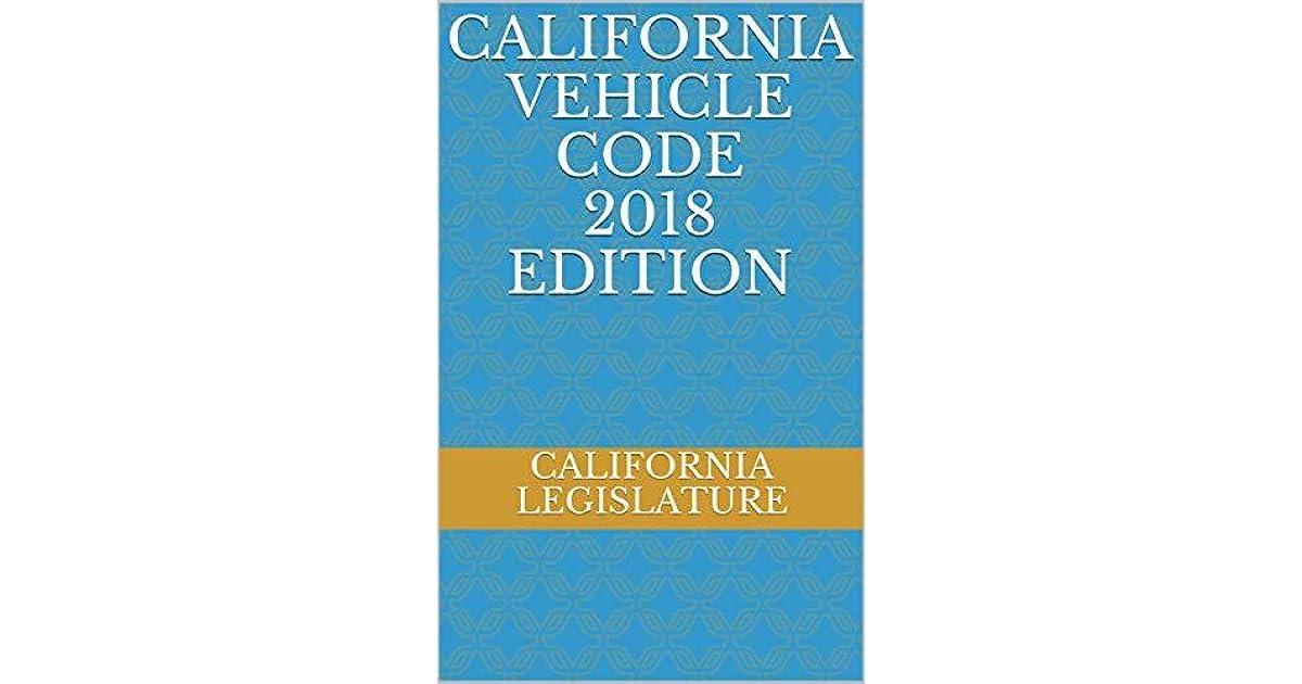 CALIFORNIA VEHICLE CODE 2018 EDITION by California Legislature