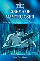 The Cinema of Mamoru Oshii: Fantasy, Technology and Politics