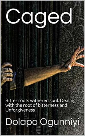 Caged: Bitter roots withered soul. Dealing with the root of bitterness and Unforgiveness