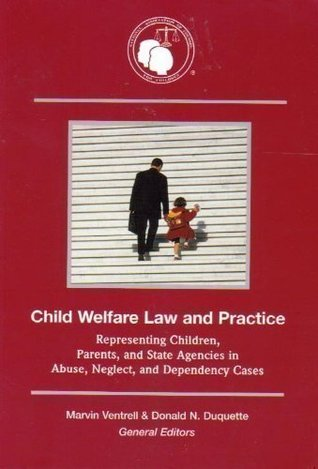 Child Welfare Law and Practice: Representing Children, Parents, and State Agencies in Abuse, Neglect, and Dependency Cases