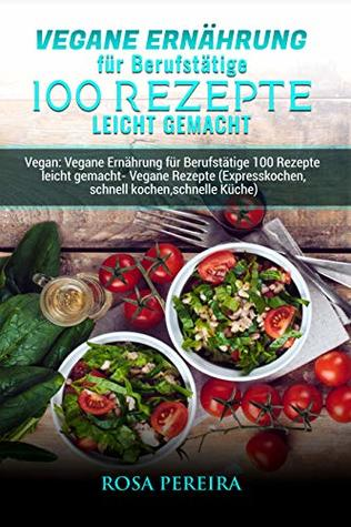 Vegane Ernährung für Berufstätige 100 Rezepte leicht gemacht: Vegan ...