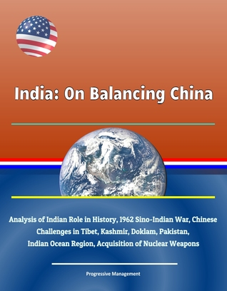 India: On Balancing China - Analysis of Indian Role in History, 1962 Sino-Indian War, Chinese Challenges in Tibet, Kashmir, Doklam, Pakistan, Indian Ocean Region, Acquisition of Nuclear Weapons
