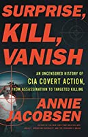 Surprise, Kill, Vanish: An Uncensored History of CIA Covert Action from Assassination to Targeted Killing