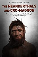 The Neanderthals and Cro-Magnon: The History and Legacy of the First People to Migrate to Europe