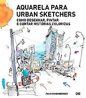 Aquarela para Urban Sketchers. Como desenhar, pintare contar historias coloridas