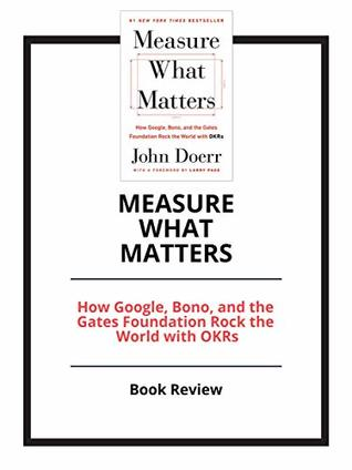 Measure What Matters: How Google, Bono, and the Gates Foundation Rock the World with OKRs: Book Review