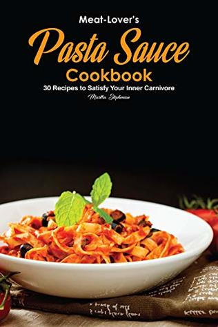 Meat-Lover's Pasta Sauce Cookbook: 30 Recipes to Satisfy Your Inner Carnivore