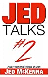 Jed Talks #2: Away from the Things of Man