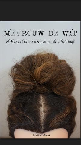Mevrouw de Wit of hoe zal ik me noemen na de scheiding by Brigitte Leferink