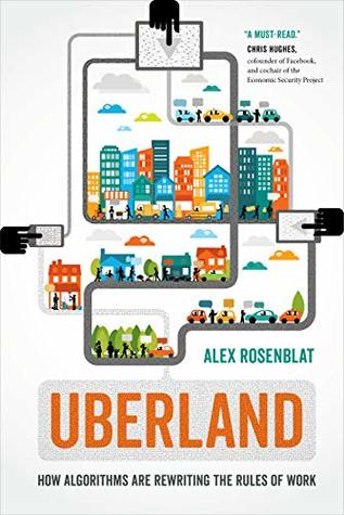 Uberland: How Algorithms Are Rewriting the Rules of Work by Alex