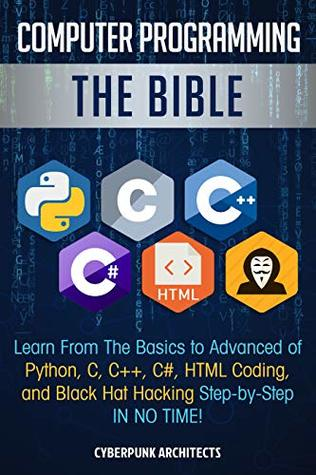 Computer Programming: The Bible: Learn From The Basics to Advanced of Python, C, C++, C#, HTML Coding, and Black Hat Hacking Step-by-Step IN NO TIME!