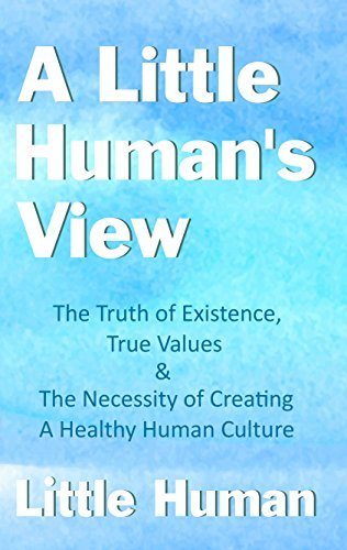 A Little Human's View The Truth of Existence, True Values and The Necessity of Creating a Healthy Human Culture