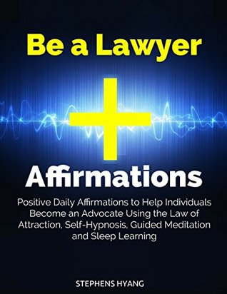 Be a Lawyer Affirmations: Positive Daily Affirmations to Help Individuals Become an Advocate Using the Law of Attraction, Self-Hypnosis, Guided Meditation and Sleep Learning