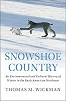 Snowshoe Country: An Environmental and Cultural History of Winter in the Early American Northeast (Studies in Environment and History)