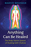 Anything Can Be Healed: The Body Mirror System of Healing with Chakras