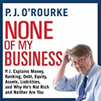 None of My Business: P.J. Explains Money, Banking, Debt, Equity, Assets, Liabilities, and Why Hes not Rich and Neither Are You