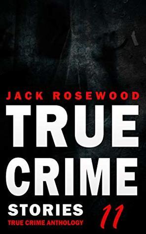 True Crime Stories Volume 11: 12 Shocking True Crime Murder Cases (True Crime Anthology)