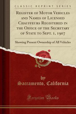 Register of Motor Vehicles and Names of Licensed Chauffeurs Registered in the Office of the Secretary of State to Sept. 1, 1907: Showing Present Ownership of All Vehicles (Classic Reprint)